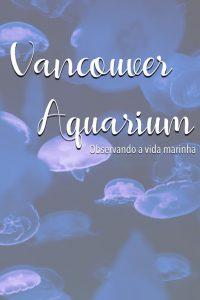 Venha conhecer o Vancouver Aquarium e todas as suas atrações. Clique para ler o post! #Vancouver #DicasdePasseio