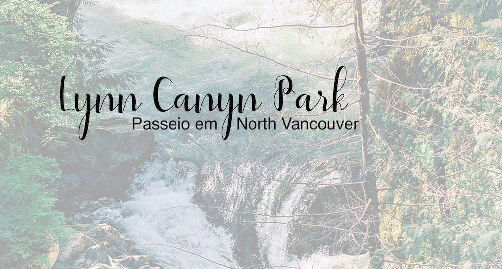 Conheça o Lynn Canyon Park em North Vancouver, um passeio com trilhas, ponte suspensa, cachoeira e muita natureza!