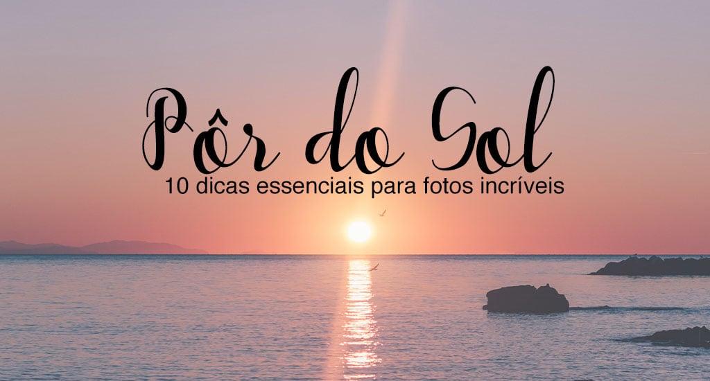 Veja 10 dicas para obter imagens melhores fotografando no pôr do sol. Clique para ler!